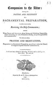A Companion to the Altar  Shewing the Nature and Necessity of a Sacramental Preparation  in Order to Our Worthy Receiving the Holy Communion     To which are Added  Prayers and Meditations    PDF