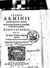 Jacobi Arminii Disputationes XXIV. De diversis Christianae Religionis capitibus ab ipsomet totidem verbis compositae
