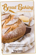 Bread Baking Cookbook for Beginners  The Ultimate Step by Step Guide to Make Yummy Recipes Easily Every Day  PDF
