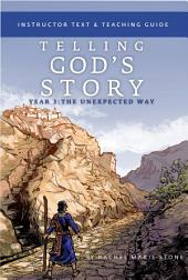 Telling God's Story, Year Three: The Unexpected Way: Instructor Text & Teaching Guide: Volume 3