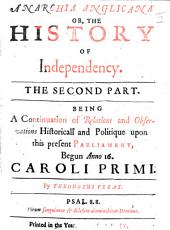 Anarchia Anglicana: Or, The History of Independency: The Second Part. Being a Continuation of Relations and Observations Historicall and Politique Upon this Present Parliament, Begun Anno 16. Caroli Primi