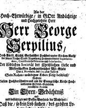 Als der Hoch-Ehrwürdige in Gott Andächtige und Hochgelehrte Herr Herr George Serpilius ... der Löblichen Societät der Christlichen Liebe und Wissenschaften Hochansehnliches Mit-Glied, den 8. Novembr. des 1723sten Jahres Sein Ruhm-würdiges Leben seelig beschloß, richtete ... erwähnte Societät Sein Ehren-Bedächtnis auf ...