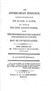 An Antiquarian Romance: Endeavouring to Mark a Line, by which the Most Ancient People, and the Processions of the Earliest Inhabitancy of Europe, May be Investigated ; Some Remarks on Mr. Whitaker's Criticisms Annexed