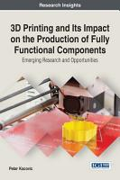 3D Printing and Its Impact on the Production of Fully Functional Components  Emerging Research and Opportunities PDF