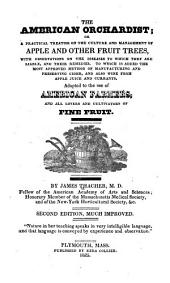 The American Orchardist: Or, A Practical Treatise on the Culture and Management of Apple and Other Fruit Trees, with Observations on the Diseases to which They are Liable, and Their Remedies. To which is Added the Most Approved Method of Manufacturing and Preserving Cider, and Also Wine from Apple Juice and Currants. Adapted to the Use of American Farmers, and All Lovers and Cultivators of Fine Fruit