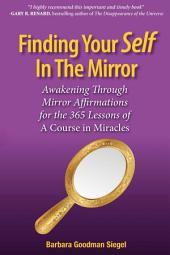 Finding Your Self in the Mirror: Awaking Through Mirror Affirmations for the 365 Lessons of a Course in Miracles