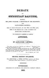 Debate on Christian Baptism: Between Mr. John Walker, a Minister of the Secession, and Alexander Campbell : Held at Mount-Pleasant, on the 19th and 20th June, 1820, in the Presence of a Very Numerous and Respectable Congregation : to which is Added a Large Appendix