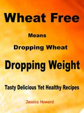 Wheat Free Means Dropping Wheat Dropping Weight: Tasty Delicious Yet Healthy Recipes