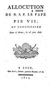 Allocution ...au Consistoire tenu à Rome le 26 juin 1805