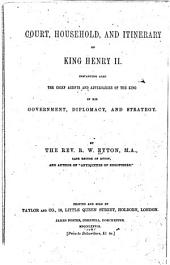 Court, Household, and Itinerary of King Henry II: Instancing Also the Chief Agents and Adversaries of the King in His Government, Diplomacy, and Strategy
