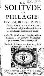 La Solitude de Philagie: ou L'Adresse pour s'occuper avec profit aux Exercices spirituels... Avec les Meditations...