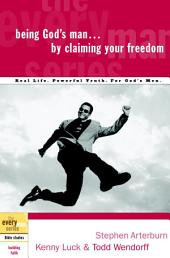 Being God's Man by Claiming Your Freedom: Real Life. Powerful Truth. For God's Men