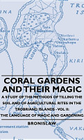 Coral Gardens And Their Magic   A Study Of The Methods Of Tilling The Soil And Of Agricultural Rites In The Trobriand Islands   Vol Ii  The Language Of Magic And Gardening PDF