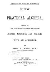 New Practical Algebra: Adapted to the Improved Methods of Instruction in Schools, Academies, and Colleges; with an Appendix