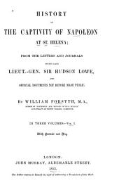 History of the Captivity of Napoleon at St. Helena: From the Letters and Journals of the Late Lieut.-Gen. Sir Hudson Lowe, and Official Documents Not Before Made Public, Volume 1