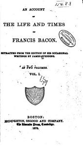 An Account of the Life and Times of Francis Bacon: Extracted from the Edition of His Occasional Writings by James Spedding, Volume 1, Part 1