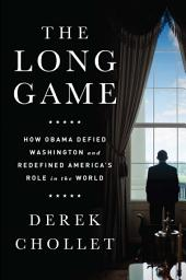 The Long Game: How Obama Defied Washington and Redefined America's Role in the World