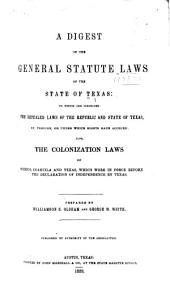 A digest of the general statute laws of the state of Texas: to which are subjoined the repealed laws of the republic and state of Texas, by, through, or under which rights have accrued; also, the colonization laws of Mexico, Coahuila and Texas, which were in force before the declaration of independence by Texas
