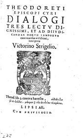 Theodoreti Episcopi Cyri Dialogi Tres: Lectu Dignissimi, Et Ad Diivdicandas Horvm Temporvm controuersias vtilissimi