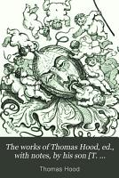 The works of Thomas Hood  ed   with notes  by his son  T  Hood  and daughter  F F  Broderip   PDF