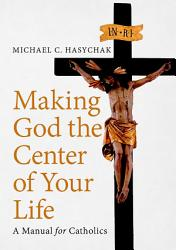 Making God The Center Of Your Life A Manual For Catholics Book PDF