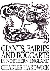 Giants, Fairies and Boggarts: In Northern England
