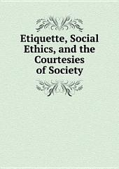 Etiquette, Social Ethics, and the Courtesies of Society