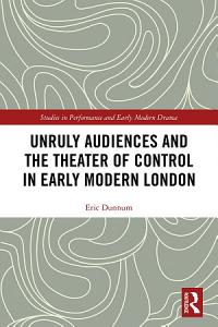Unruly Audiences and the Theater of Control in Early Modern London PDF