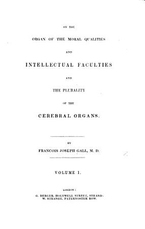 On the functions of the brain and of each of its parts  with observations on the possibility of determining the instincts  propensities  and talents     of men and animals  by the configuration of the brain and head   Translated from the French by W  Lewis   PDF