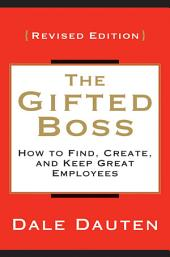 The Gifted Boss Revised Edition: How to Find, Create and Keep Great Employees