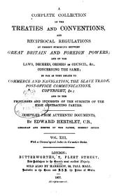 Hertslet's Commercial Treaties: A Collection of Treaties and Conventions, Between Great Britain and Foreign Powers, and of the Laws, Decrees, Orders in Council, &c., Concerning the Same, So Far as They Relate to Commerce and Navigation, Slavery, Extradition, Nationality, Copyright, Postal Matters, &c., and to the Privileges and Interests of the Subjects of the High Contracting Parties, Volume 13