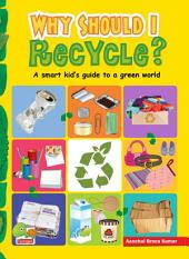 Why Should I Recycle? (A Smart kid's guide to a green world): (a Smart Kid's Guide to a Green World)