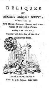 RELIQUES OF ANCIENT ENGLISH POETRY: CONSISTING OF Old Heroic BALLADS, SONGS, and Other PIECES of Our Earlier POETS, (Chiefly of the LYRIC Kind.) Together with Some Few of Later Date: VOLUME THE THIRD, Volume 3