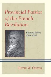 Provincial Patriot of the French Revolution: François Buzot, 1760–1794