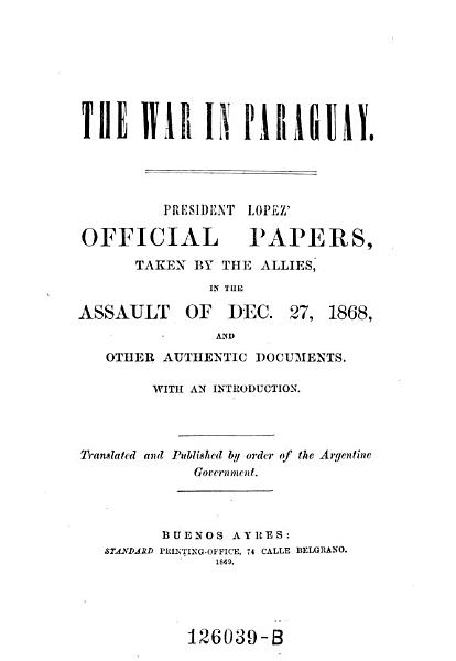 The War In Paraguay President Lopez Official Papers Taken By The Allies In The Assault Of Dec 271868 And Other Authentic Documents Transl And Publ By Order Of The Argentine Government