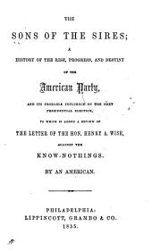 The Sons of the Sires: A History of the Rise, Progress, and Destiny of the American Party, and Its Probable Influence on the Next Presidential Election. To which is Added a Review of the Letter of the Hon. Henry A. Wise, Against the Know-nothings