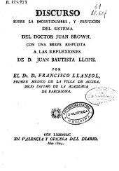 Discurso sobre la incertidumbre, y perjuicios del sistema del Doctor Juan Brown: con una breve respuesta a las reflexiones de D. Juan Bautista Llopis