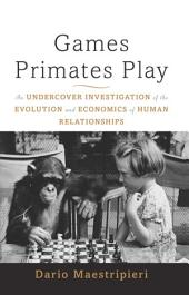 Games Primates Play, International Edition: An Undercover Investigation of the Evolution and Economics of Human Relationships, Edition 2