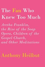 The Fan Who Knew Too Much: Aretha Franklin, the Rise of the Soap Opera, Children of the Gospel Church, and Other Meditations