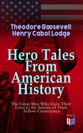 Hero Tales From American History –The Great Men Who Gave Their Lives to the Service of Their Fellow-Countrymen: George Washington, Daniel Boone, Francis Parkman, Stonewall Jackson, Ulysses Grant, Robert Gould Shaw, Charles Russell Lowell, Lieutenant Cushing, Abraham Lincoln, Gettysburg, Alamo