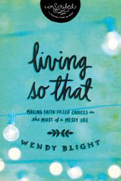 Living 'So That': Making Faith-Filled Choices in the Midst of a Messy Life