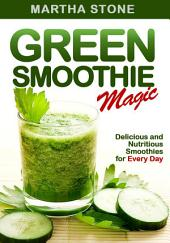 Green Smoothie Magic: Delicious and Nutritious Smoothies for Every Day
