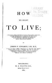 How We Ought to Live: A Practical Guide, Written in Plain, Intelligible Language, for the Preservation of Health, and the Attainment of Longevity; Designed to Enable All So to Live that They May Reach Old Age in Health and Comfort