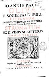 Joannis Pauli Oliva ... Ethicarum commentationum in selecta Scripturae loca tomus sextus: stromatum ex divinis Scripturis tomus tertius