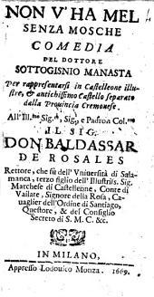 Non v'ha mel senza mosche comedia del dottore Sottogisnio Manasta per rappresentarsi in Castelleone ... All'ill.mo ... sig. Don Baldassar de'Rosales ..