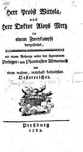 Herr Probst Wittola, und Herr Doktor Aloys Merz in einem Zweykampfe vorgestellet: Mit einem Anhange wider den sogenannten Prediger- und Phantasten-Allmanach