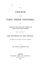 The church of the first three centuries: or, notices of the lives and opinions of the early fathers, with special reference to the Doctrine of the Trinity