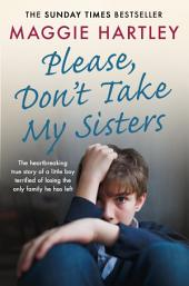 Please Don't Take My Sisters: The heartbreaking true story of a little boy terrified of losing the only family he has left
