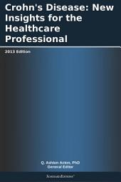 Crohn's Disease: New Insights for the Healthcare Professional: 2013 Edition