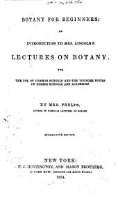 Botany for Beginners: An Introduction to Mrs. Lincoln's Lectures on Botany : for the Use of Common Schools and the Younger Pupils of Higher Schools and Academies
